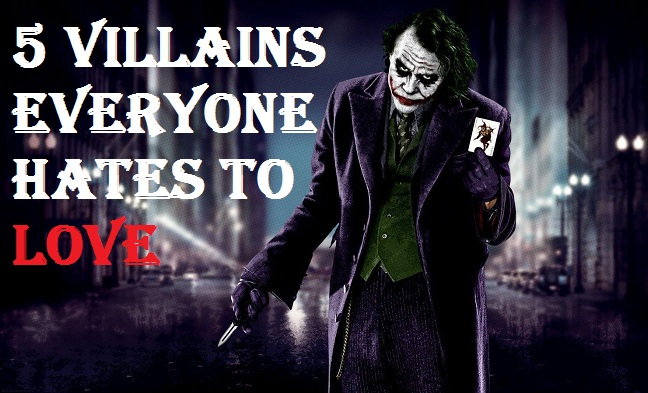 5 Villains Everyone Hates to Love